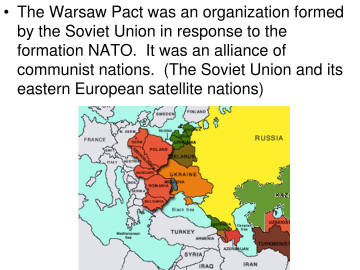 The Warsaw Pact was an organization formed by the Soviet Union in response to the formation NATO.  It was an alliance of communist nations.  (The Soviet Union and its eastern European satellite nations)