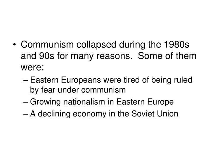 Communism collapsed during the 1980s and 90s for many reasons.  Some of them were: