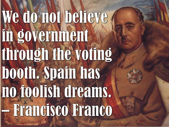 We do not believe in government through the voting booth. Spain has no foolish dreams.
