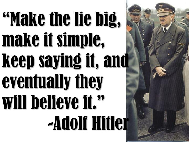 """Make the lie big, make it simple, keep saying it, and eventually they will believe it."""