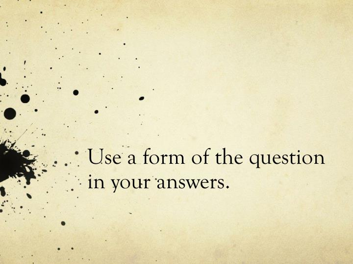Use a form of the question in your answers