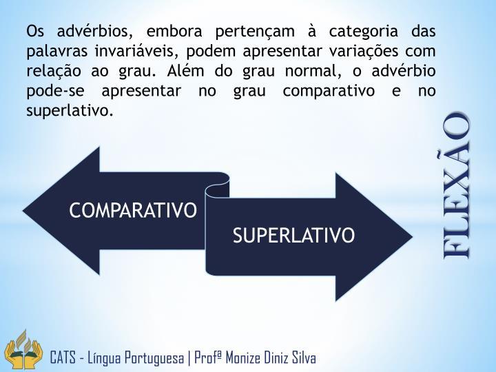 Os advérbios, embora pertençam à categoria das palavras invariáveis, podem apresentar variações com relação ao grau. Além do grau normal, o advérbio pode-se apresentar no grau comparativo e no superlativo.