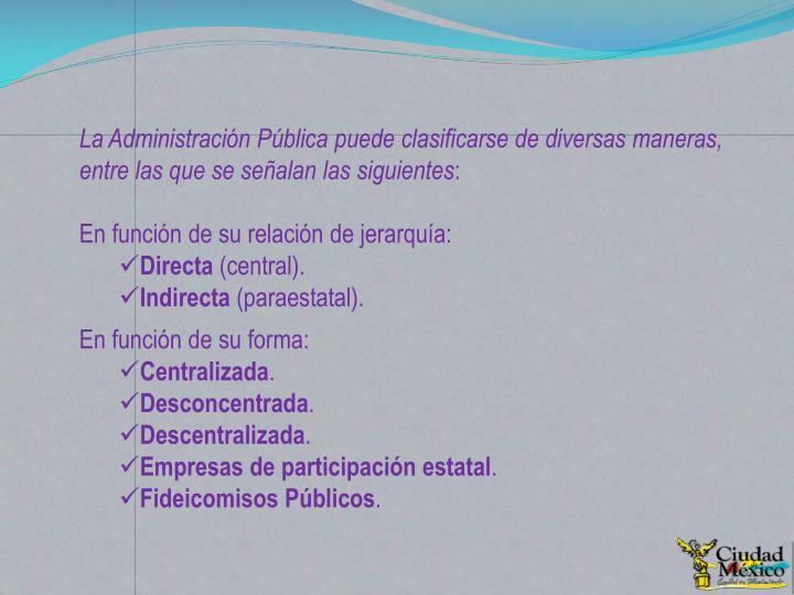 La Administración Pública puede clasificarse de diversas maneras, entre las que se señalan las siguientes