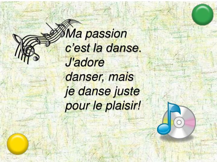 Ma passion c'est la danse.  J'adore danser, mais je danse juste pour le plaisir!