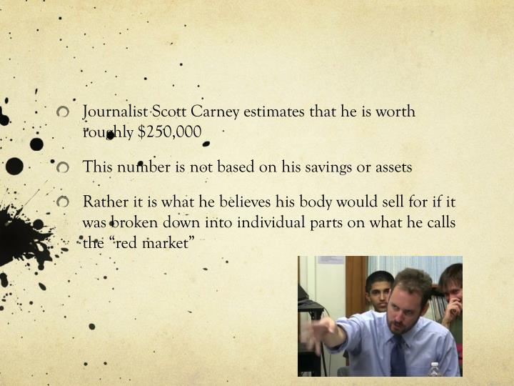 Journalist Scott Carney estimates that he is worth roughly $250,000