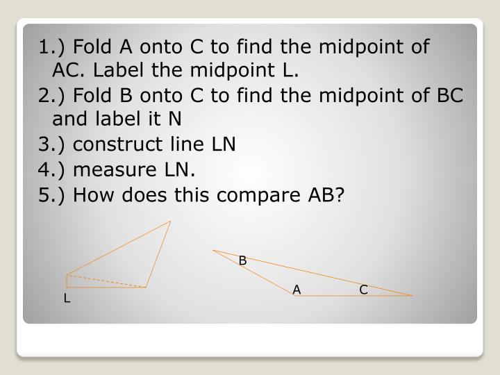 1.) Fold A onto C to find the midpoint of AC. Label the midpoint L.