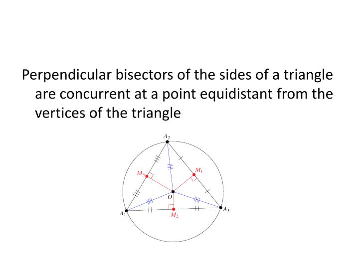 Perpendicular bisectors of the sides of a triangle are concurrent at a point equidistant from the vertices of the triangle