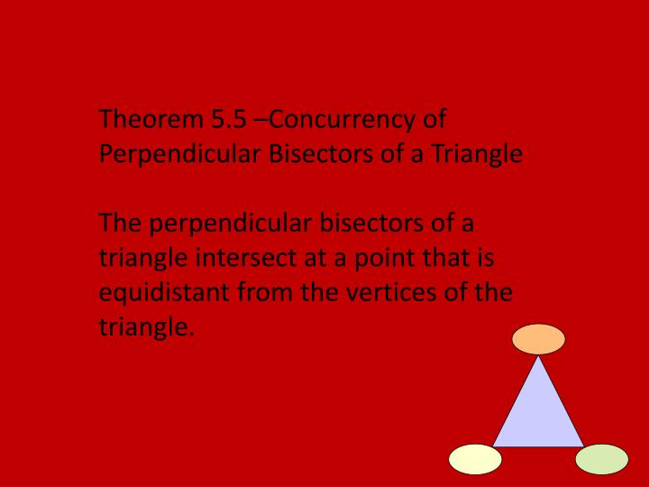 Theorem 5.5 –Concurrency of Perpendicular Bisectors of a Triangle