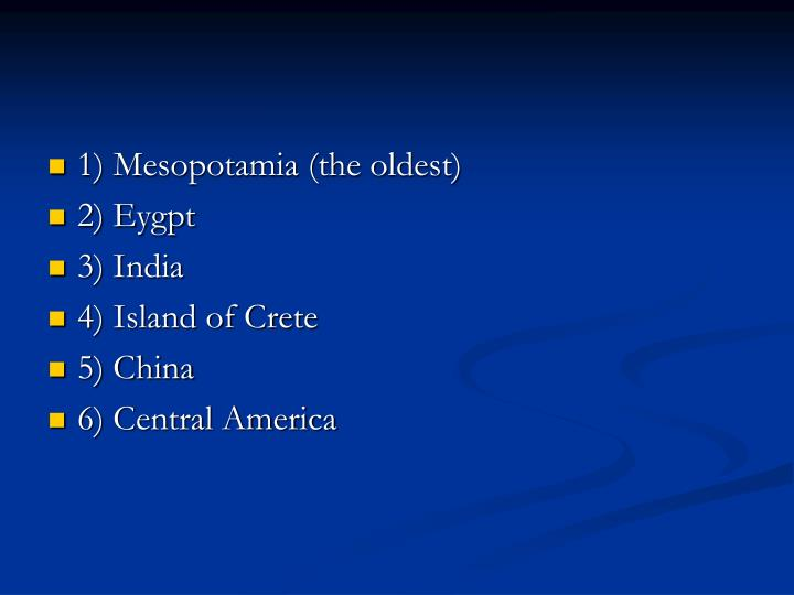 1) Mesopotamia (the oldest)