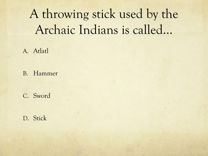A throwing stick used by the Archaic Indians is called…