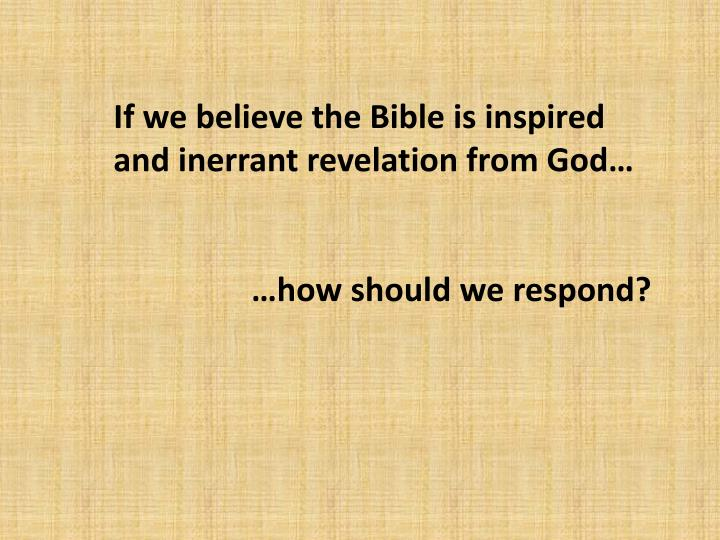 If we believe the Bible is inspired and inerrant revelation from God…