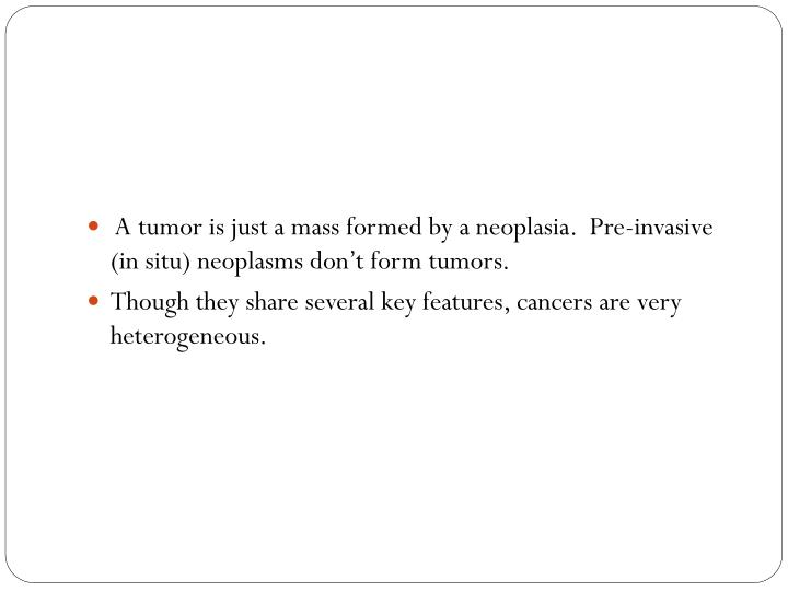 A tumor is just a mass formed by a neoplasia.  Pre-invasive (in situ) neoplasms don't form tumors.
