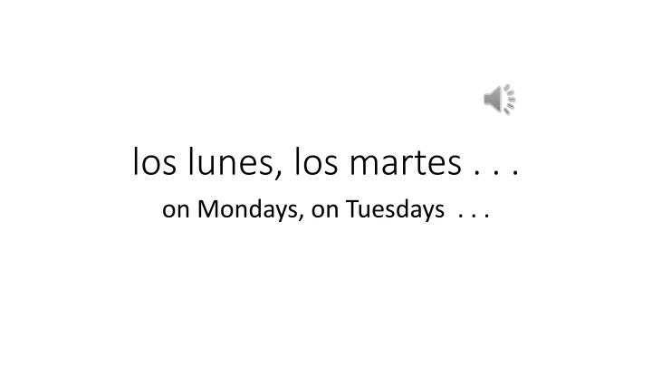 los lunes, los martes . . .