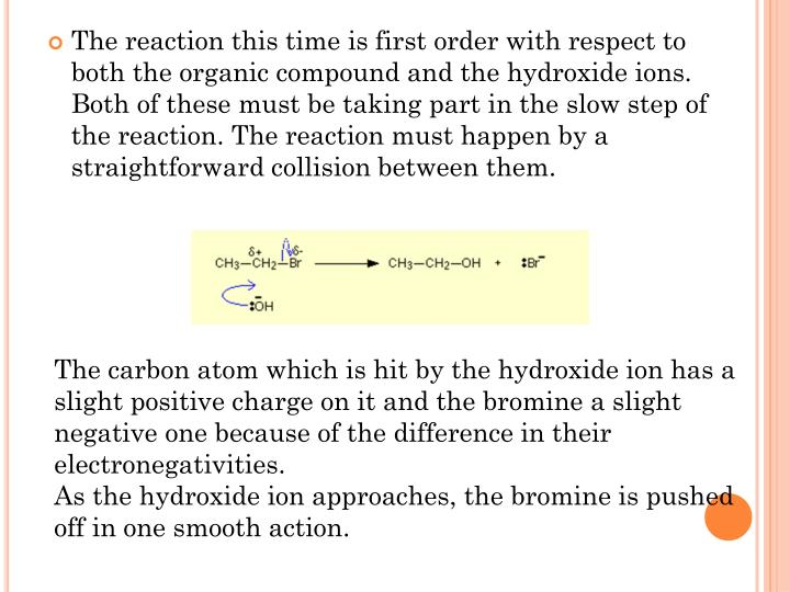 The reaction this time is first order with respect to both the organic compound and the hydroxide ions. Both of these must be taking part in the slow step of the reaction. The reaction must happen by a straightforward collision between them.