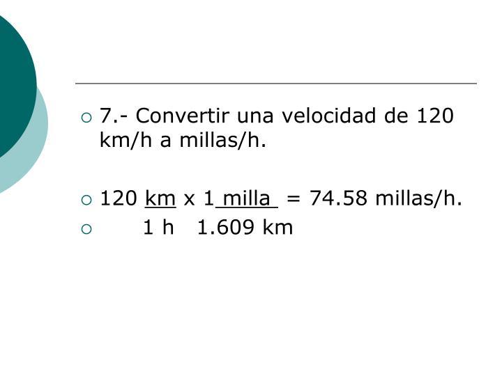 7.- Convertir una velocidad de 120 km/h a millas/h.