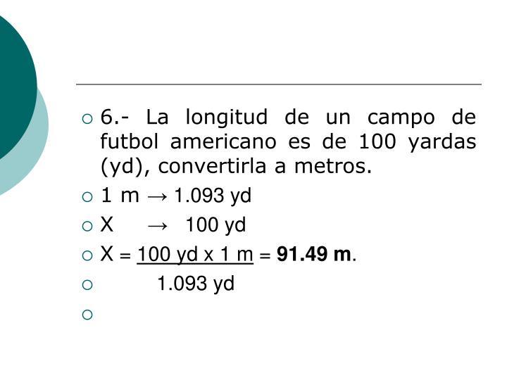 6.- La longitud de un campo de futbol americano es de 100 yardas (yd), convertirla a metros.