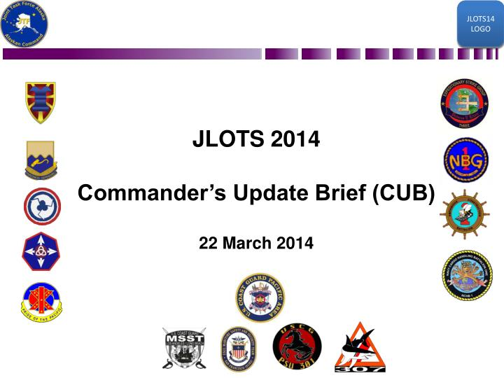 Jlots 2014 commander s update brief cub 22 march 2014