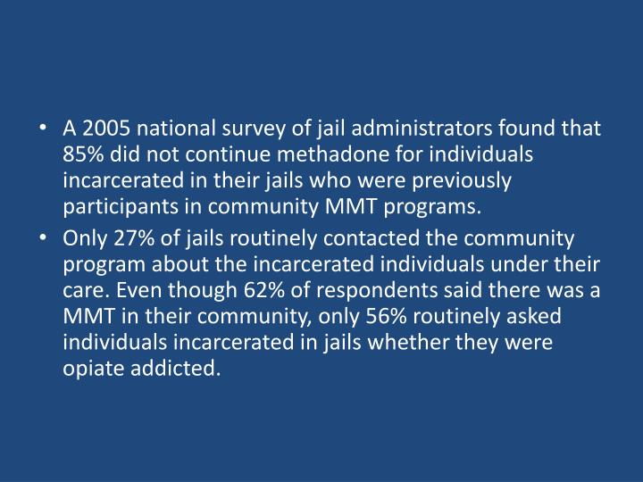 A 2005 national survey of jail administrators found that 85% did not continue methadone for individuals incarcerated in their jails who were previously participants in community MMT programs.