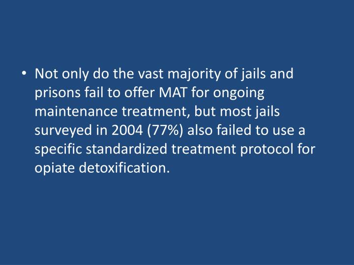 Not only do the vast majority of jails and prisons fail to offer MAT for ongoing maintenance treatment, but most jails surveyed in 2004 (77%) also failed to use a specific standardized treatment protocol for opiate detoxification.