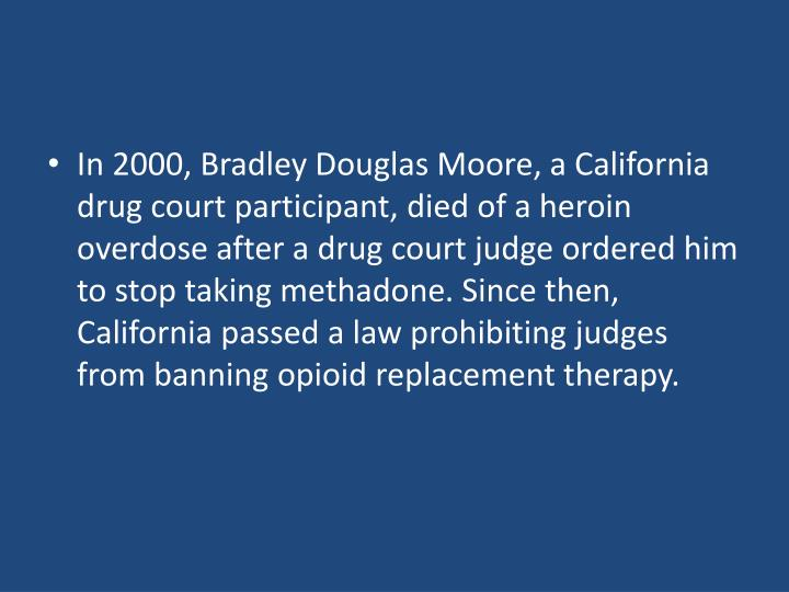In 2000, Bradley Douglas Moore, a California drug court participant, died of a heroin overdose after a drug court judge ordered him to stop taking methadone