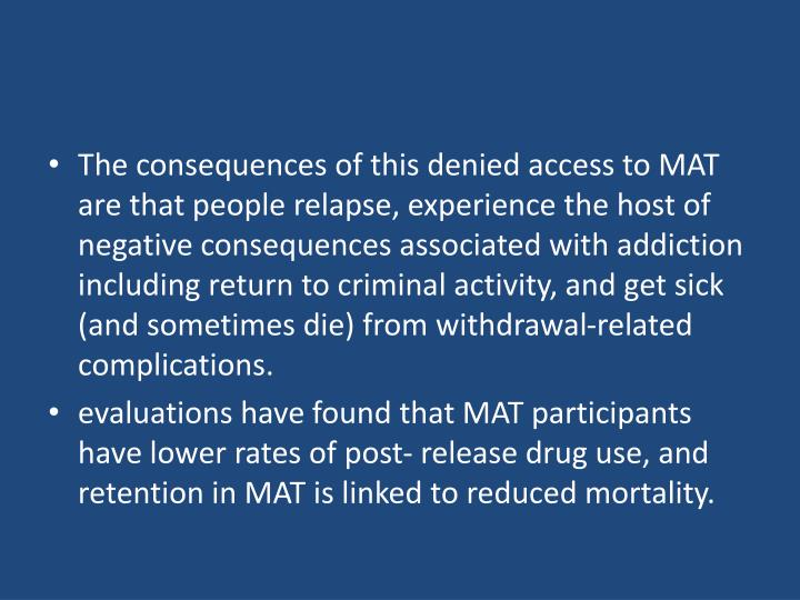 The consequences of this denied access to MAT are that people relapse, experience the host of negative consequences associated with addiction including return to criminal activity, and get sick (and sometimes die) from withdrawal-related complications.