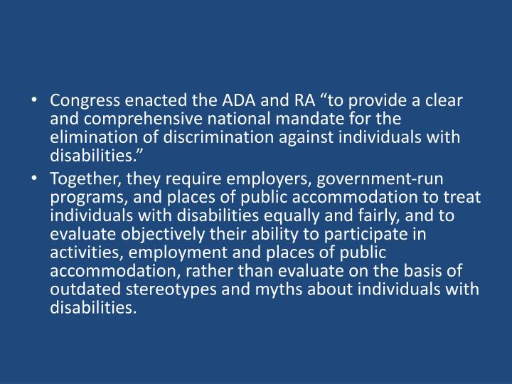 Congress enacted the ADA and RA to provide a clear and comprehensive national mandate for the elimination of discrimination against individuals with disabilities.