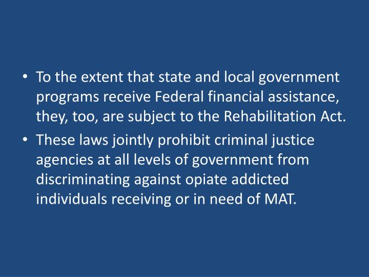 To the extent that state and local government programs receive Federal financial assistance, they, too, are subject to the Rehabilitation Act.