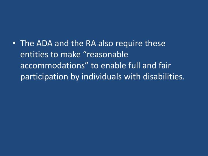 The ADA and the RA also require these entities to make reasonable accommodations to enable full and fair participation by individuals with disabilities.