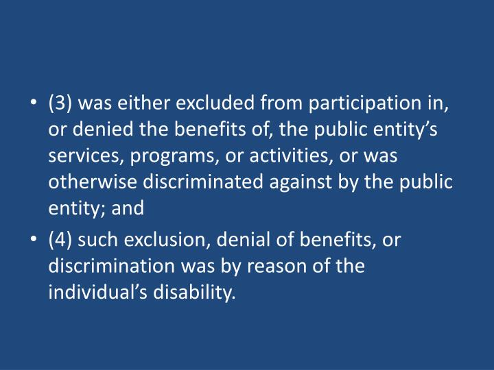 (3) was either excluded from participation in, or denied the benefits of, the public entity's services, programs, or activities, or was otherwise discriminated against by the public entity; and