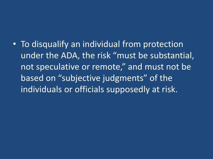 """To disqualify an individual from protection under the ADA, the risk """"must be substantial, not speculative or remote,"""" and must not be based on """"subjective judgments"""" of the individuals or officials supposedly at risk."""
