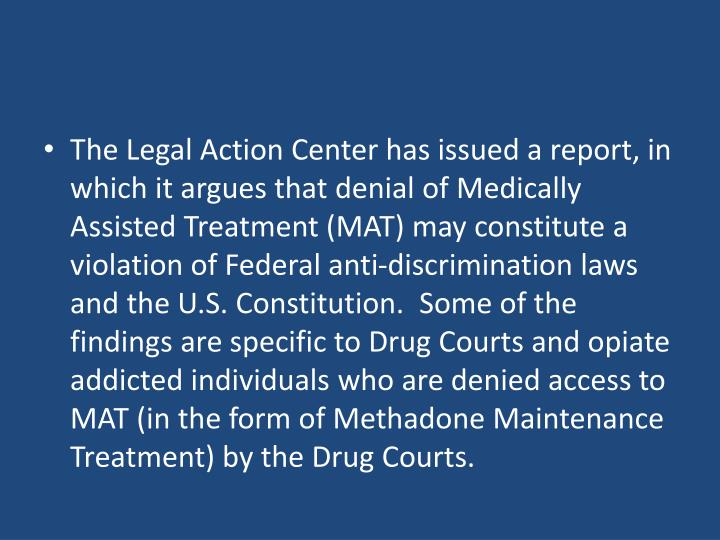 The Legal Action Center has issued a report, in which it argues that denial of Medically Assisted Treatment (MAT) may constitute a violation of Federal anti-discrimination laws and the U.S. Constitution.  Some of the findings are specific to Drug Courts and opiate addicted individuals who are denied access to MAT (in the form of Methadone Maintenance Treatment) by the Drug Courts.