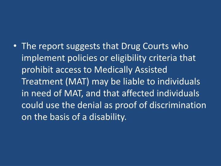 The report suggests that Drug Courts who implement policies or eligibility criteria that prohibit access to Medically Assisted Treatment (MAT) may be liable to individuals in need of MAT, and that affected individuals could use the denial as proof of discrimination on the basis of a disability.
