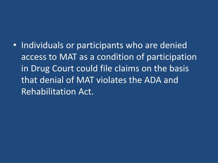 Individuals or participants who are denied access to MAT as a condition of participation in Drug Court could file claims on the basis that denial of MAT violates the ADA and Rehabilitation Act.