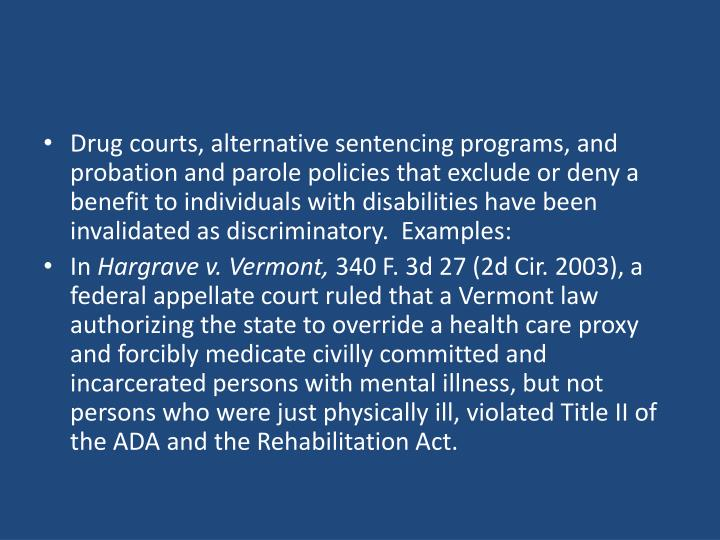 Drug courts, alternative sentencing programs, and probation and parole policies that exclude or deny a benefit to individuals with disabilities have been invalidated as discriminatory.  Examples: