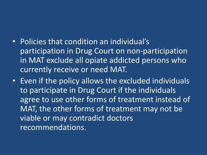 Policies that condition an individual's participation in Drug Court on non-participation in MAT exclude all opiate addicted persons who currently receive or need MAT.