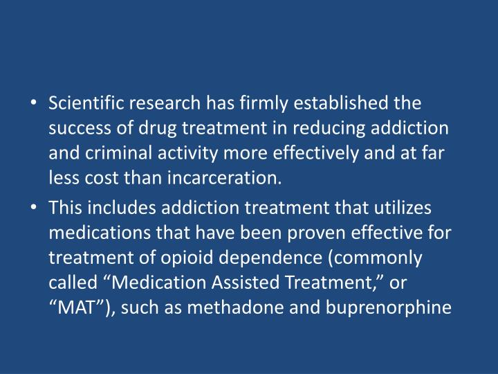 Scientific research has firmly established the success of drug treatment in reducing addiction and criminal activity more effectively and at far less cost than incarceration