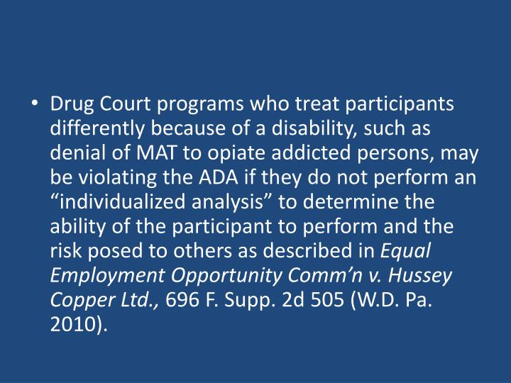 """Drug Court programs who treat participants differently because of a disability, such as denial of MAT to opiate addicted persons, may be violating the ADA if they do not perform an """"individualized analysis"""" to determine the ability of the participant to perform and the risk posed to others as described in"""