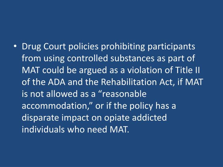 """Drug Court policies prohibiting participants from using controlled substances as part of MAT could be argued as a violation of Title II of the ADA and the Rehabilitation Act, if MAT is not allowed as a """"reasonable accommodation,"""" or if the policy has a disparate impact on opiate addicted individuals who need MAT."""