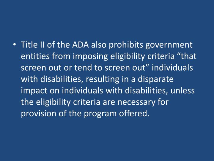 Title II of the ADA also prohibits government entities from imposing eligibility criteria that screen out or tend to screen out individuals with disabilities, resulting in a disparate impact on individuals with disabilities, unless the eligibility criteria are necessary for provision of the program offered.