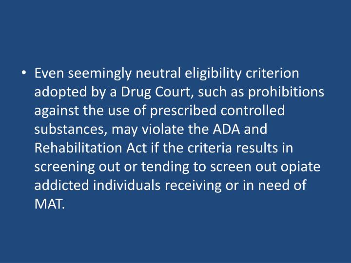 Even seemingly neutral eligibility criterion adopted by a Drug Court, such as prohibitions against the use of prescribed controlled substances, may violate the ADA and Rehabilitation Act if the criteria results in screening out or tending to screen out opiate addicted individuals receiving or in need of MAT.