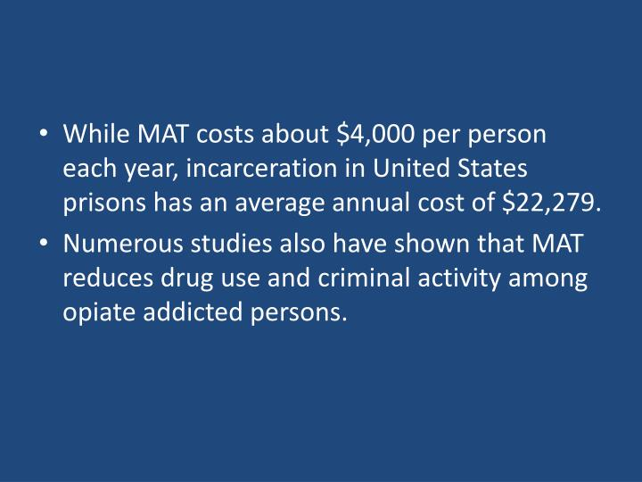 While MAT costs about $4,000 per person each year, incarceration in United States prisons has an average annual cost of $22,279.