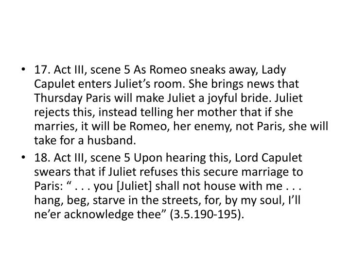 17. Act III, scene 5 As Romeo sneaks away, Lady Capulet enters Juliet's room. She brings news that Thursday Paris will make Juliet a joyful bride. Juliet rejects this, instead telling her mother that if she marries, it will be Romeo, her enemy, not Paris, she will take for a husband.