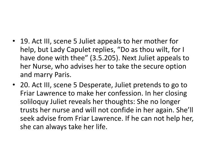 "19. Act III, scene 5 Juliet appeals to her mother for help, but Lady Capulet replies, ""Do as thou wilt, for I have done with thee"" (3.5.205). Next Juliet appeals to her Nurse, who advises her to take the secure option and marry Paris."