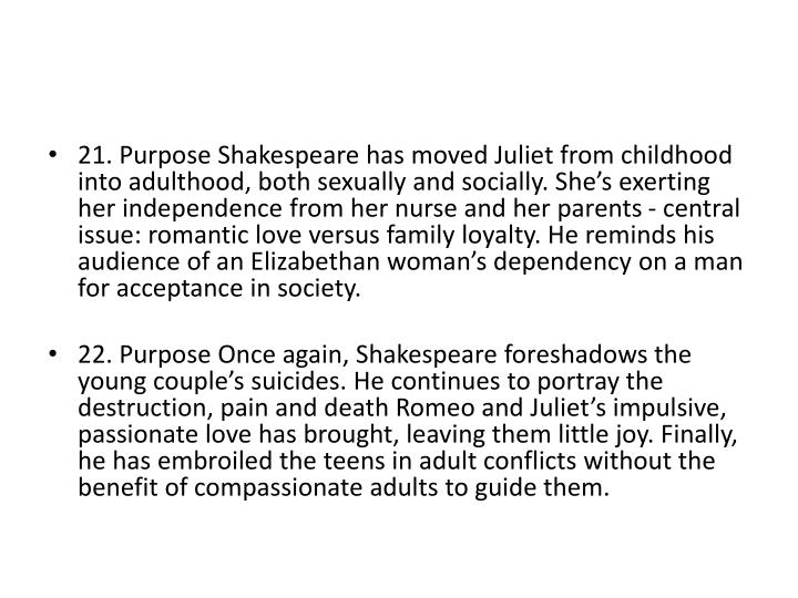 21. Purpose Shakespeare has moved Juliet from childhood into adulthood, both sexually and socially. She's exerting her independence from her nurse and her parents - central issue: romantic love versus family loyalty. He reminds his audience of an Elizabethan woman's dependency on a man for acceptance in society.