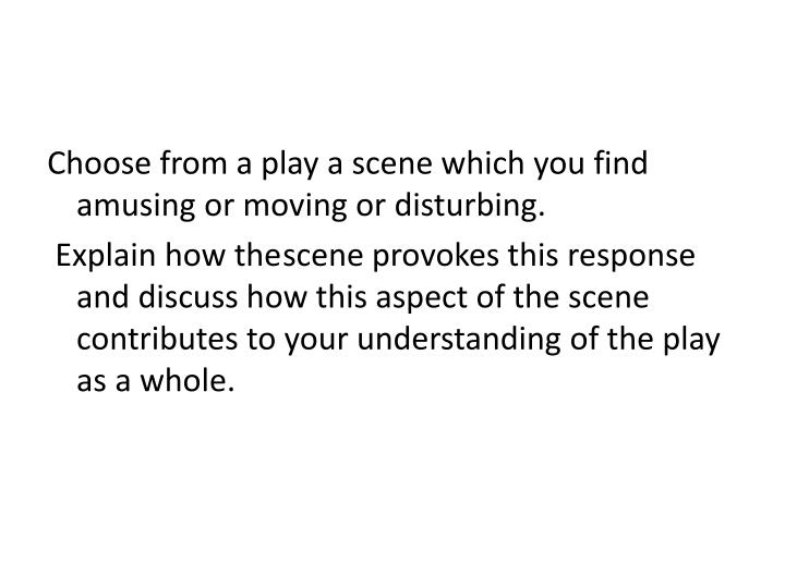 Choose from a play a scene which you find amusing or moving or disturbing.