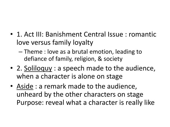 1. Act III: Banishment Central Issue : romantic love versus family loyalty