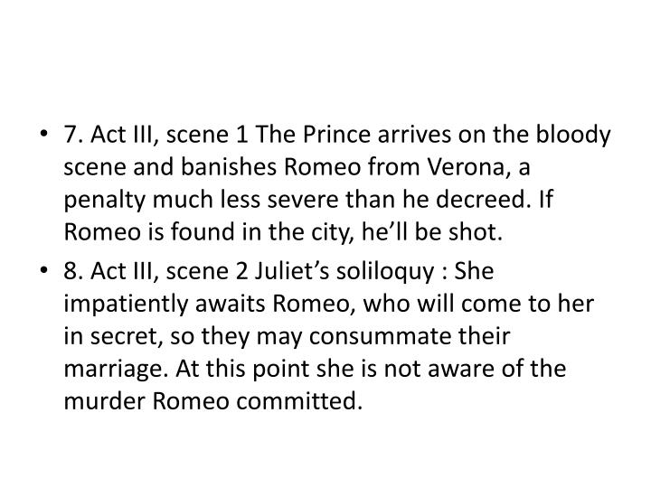 7. Act III, scene 1 The Prince arrives on the bloody scene and banishes Romeo from Verona, a penalty much less severe than he decreed. If Romeo is found in the city, he'll be shot.