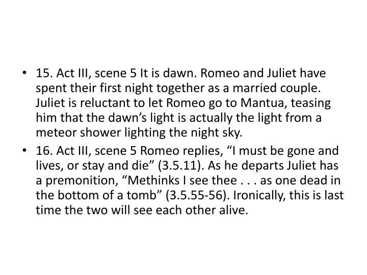 15. Act III, scene 5 It is dawn. Romeo and Juliet have spent their first night together as a married couple. Juliet is reluctant to let Romeo go to Mantua, teasing him that the dawn's light is actually the light from a meteor shower lighting the night sky.