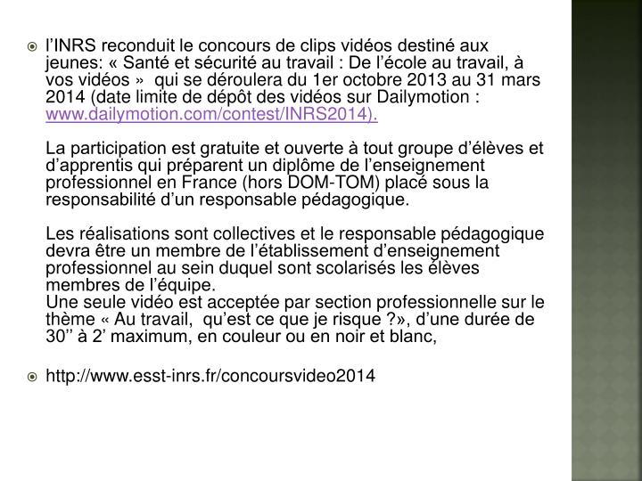 l'INRS reconduit le concours de clips vidéos destiné aux jeunes: « Santé et sécurité au travail : De l'école au travail, à vos vidéos » qui se déroulera du 1er octobre 2013 au 31 mars 2014 (date limite de dépôt des vidéos sur