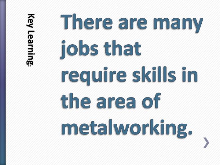 There are many jobs that require skills in the area of metalworking